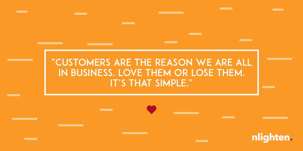 """""""Customers are the reason we are all in business. Love them or lose them. It's that simple."""""""